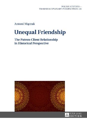 Unequal Friendship: The Patron-Client Relationship in Historical Perspective - Polish Studies - Transdisciplinary Perspectives 20 (Hardback)