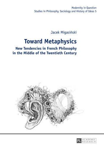 Toward Metaphysics: New Tendencies in French Philosophy in the Middle of the Twentieth Century - Modernity in Question 5 (Hardback)