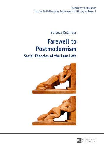 Farewell to Postmodernism: Social Theories of the Late Left - Modernity in Question 7 (Hardback)