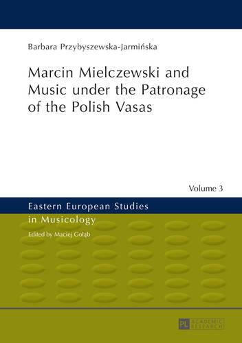 Marcin Mielczewski and Music under the Patronage of the Polish Vasas: Translated by John Comber - Eastern European Studies in Musicology 3 (Hardback)