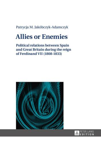 Allies or Enemies: Political relations between Spain and Great Britain during the reign of Ferdinand VII (1808-1833) (Hardback)