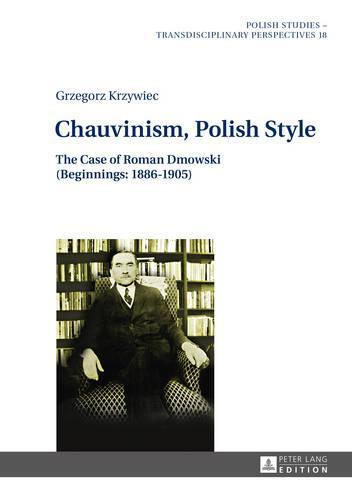 Chauvinism, Polish Style: The Case of Roman Dmowski (Beginnings: 1886-1905) - Polish Studies - Transdisciplinary Perspectives 18 (Hardback)