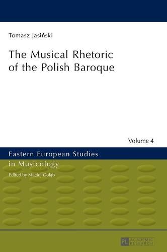 The Musical Rhetoric of the Polish Baroque: The Musical Rhetoric of the Polish Baroque - Eastern European Studies in Musicology 4 (Hardback)