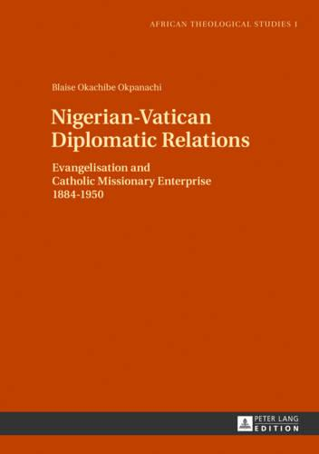 Nigerian-Vatican Diplomatic Relations: Evangelisation and Catholic Missionary Enterprise 1884-1950 - African Theological Studies / Etudes Theologiques Africaines 1 (Hardback)