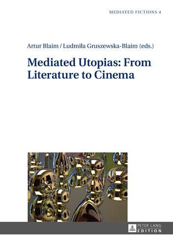 Mediated Utopias: From Literature to Cinema - Mediated Fictions 4 (Hardback)