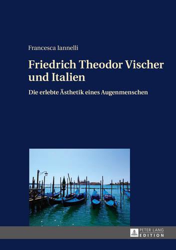 Friedrich Theodor Vischer Und Italien: Die Erlebte Aesthetik Eines Augenmenschen (Hardback)