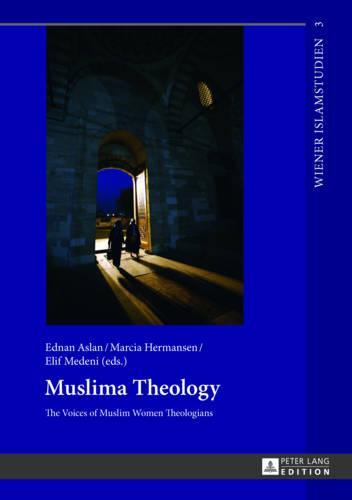 Muslima Theology: The Voices of Muslim Women Theologians - Wiener Islamstudien 3 (Hardback)