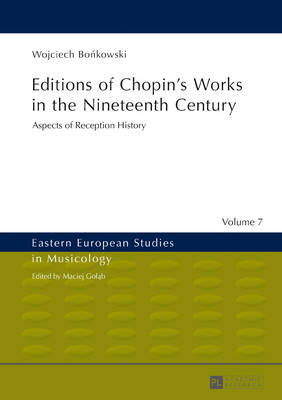 Editions of Chopin's Works in the Nineteenth Century: Aspects of Reception History - Eastern European Studies in Musicology 7 (Hardback)