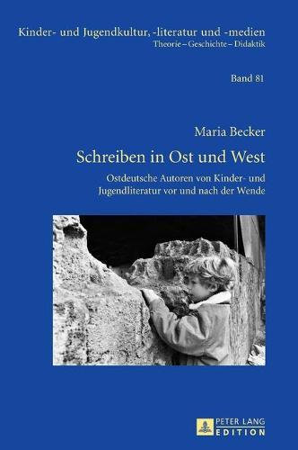 Schreiben in Ost Und West: Ostdeutsche Autoren Von Kinder- Und Jugendliteratur VOR Und Nach Der Wende - Kinder- Und Jugendkultur, -Literatur Und -Medien 81 (Hardback)