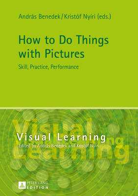 How to Do Things with Pictures: Skill, Practice, Performance - Visual Learning 3 (Hardback)