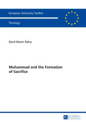 Muhammad and the Formation of Sacrifice - Europaeische Hochschulschriften / European University Studies / Publications Universitaires Europeennes 944 (Paperback)