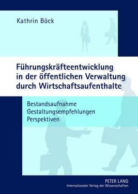 Fuehrungskraefteentwicklung in Der Oeffentlichen Verwaltung Durch Wirtschaftsaufenthalte: Bestandsaufnahme - Gestaltungsempfehlungen - Perspektiven (Hardback)
