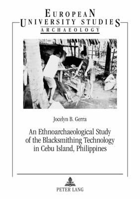 An Ethnoarchaeological Study of the Blacksmithing Technology in Cebu Island, Philippines - Europaeische Hochschulschriften / European University Studies / Publications Universitaires Europeennes 78 (Paperback)