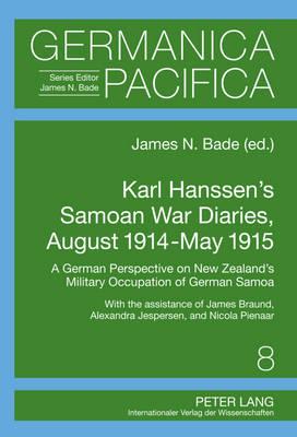 Karl Hanssen's Samoan War Diaries, August 1914-May 1915: A German Perspective on New Zealand's Military Occupation of German Samoa- With the Assistance of James Braund, Alexandra Jespersen, and Nicola Pienaar - Germanica Pacifica 8 (Hardback)