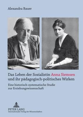 Das Leben Der Sozialistin Anna Siemsen Und Ihr Paedagogisch-Politisches Wirken: Eine Historisch-Systematische Studie Zur Erziehungswissenschaft (Paperback)