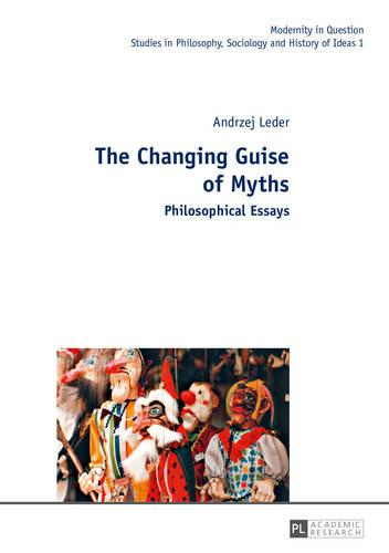 The Changing Guise of Myths: Philosophical Essays - Modernity in Question 1 (Hardback)