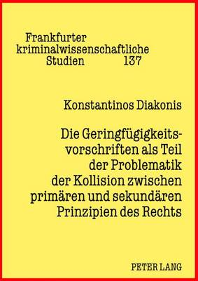 Die Geringfuegigkeitsvorschriften ALS Teil Der Problematik Der Kollision Zwischen Primaeren Und Sekundaeren Prinzipien Des Rechts - Frankfurter Kriminalwissenschaftliche Studien 137 (Hardback)