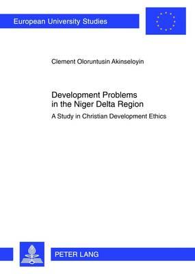 Development Problems in the Niger Delta Region: A Study in Christian Development Ethics - Europaeische Hochschulschriften / European University Studies / Publications Universitaires Europeennes 930 (Paperback)