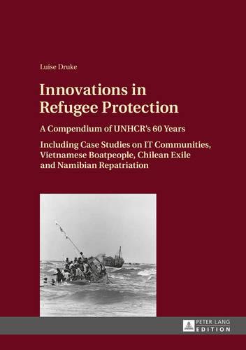 Innovations in Refugee Protection: A Compendium of UNHCR's 60 Years- Including Case Studies on IT Communities, Vietnamese Boatpeople, Chilean Exile and Namibian Repatriation (Hardback)