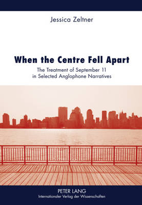 When the Centre Fell Apart: The Treatment of September 11 in Selected Anglophone Narratives (Hardback)
