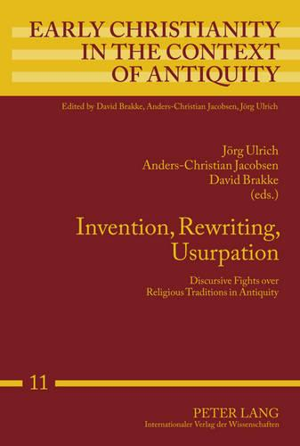 Invention, Rewriting, Usurpation: Discursive Fights over Religious Traditions in Antiquity - Early Christianity in the Context of Antiquity 11 (Hardback)