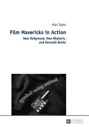 Film Mavericks in Action: New Hollywood, New Rhetoric, and Kenneth Burke (Hardback)