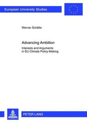 Advancing Ambition: Interests and Arguments in EU Climate Policy-Making - Europaeische Hochschulschriften / European University Studies / Publications Universitaires Europeennes 613 (Paperback)