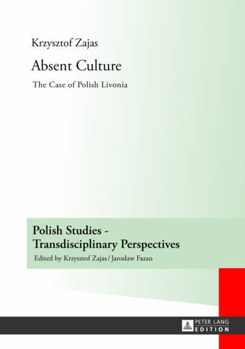 Absent Culture: The Case of Polish Livonia - Polish Studies - Transdisciplinary Perspectives 4 (Hardback)