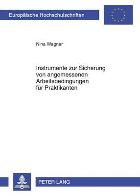 Instrumente Zur Sicherung Von Angemessenen Arbeitsbedingungen Fuer Praktikanten - Europaeische Hochschulschriften / European University Studie 5314 (Paperback)