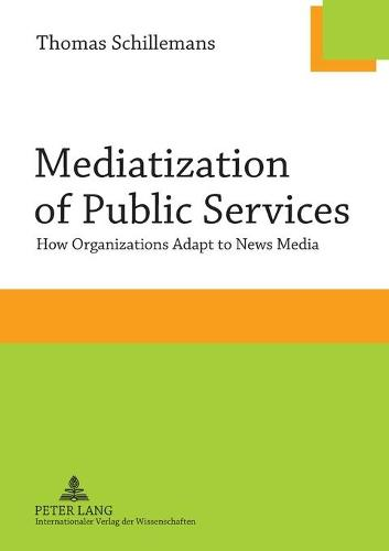 Mediatization of Public Services: How Organizations Adapt to News Media (Paperback)