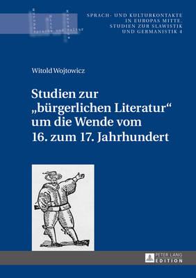 """Studien Zur """"buergerlichen Literatur"""" Um Die Wende Vom 16. Zum 17. Jahrhundert - Sprach- Und Kulturkontakte in Europas Mitte 4 (Hardback)"""