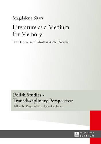 Literature as a Medium for Memory: The Universe of Sholem Asch's Novels - Polish Studies - Transdisciplinary Perspectives 5 (Hardback)