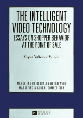 The Intelligent Video Technology - Essays on Shopper Behavior at the Point of Sale: Essays on Shopper Behavior at the Point of Sale - Marketing Im Globalen Wettbewerb - Marketing & Global Competition 1 (Paperback)
