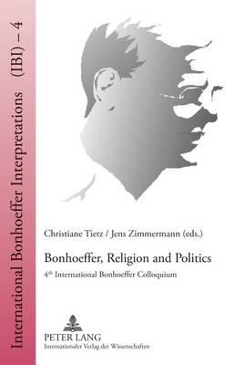Bonhoeffer, Religion and Politics: 4 th  International Bonhoeffer Colloquium - International Bonhoeffer Interpretations 4 (Hardback)