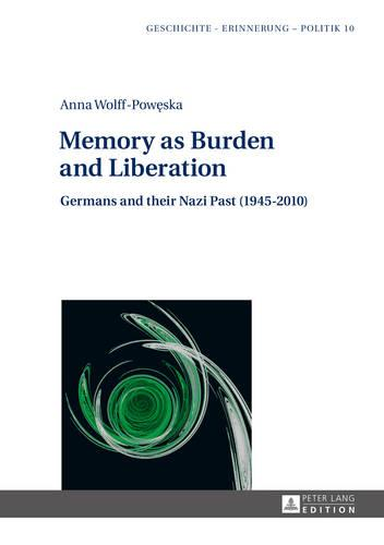 Memory as Burden and Liberation: Germans and their Nazi Past (1945-2010) - Geschichte - Erinnerung - Politik. Studies in History, Memory and Politics 10 (Hardback)