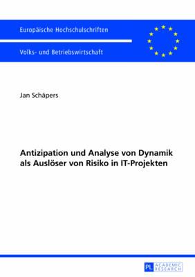 Antizipation Und Analyse Von Dynamik ALS Ausloeser Von Risiko in It-Projekten - Europaeische Hochschulschriften / European University Studie 3428 (Paperback)