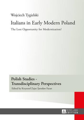 Italians in Early Modern Poland: Translated by Katarzyna Popowicz - Polish Studies - Transdisciplinary Perspectives 11 (Hardback)