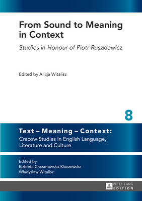 From Sound to Meaning in Context: Studies in Honour of Piotr Ruszkiewicz - Text - Meaning - Context: Cracow Studies in English Language, Literature and Culture 8 (Hardback)