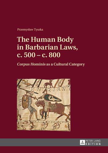 "The Human Body in Barbarian Laws, c. 500 - c. 800: ""Corpus Hominis"" as a Cultural Category (Hardback)"