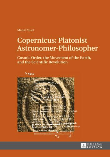 Copernicus: Platonist Astronomer-Philosopher: Cosmic Order, the Movement of the Earth, and the Scientific Revolution (Hardback)