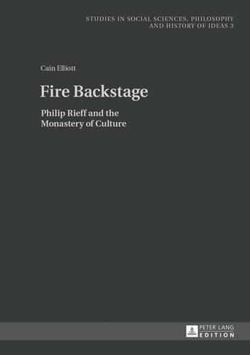 Fire Backstage: Philip Rieff and the Monastery of Culture - Studies in Social Sciences, Philosophy and History of Ideas 3 (Hardback)