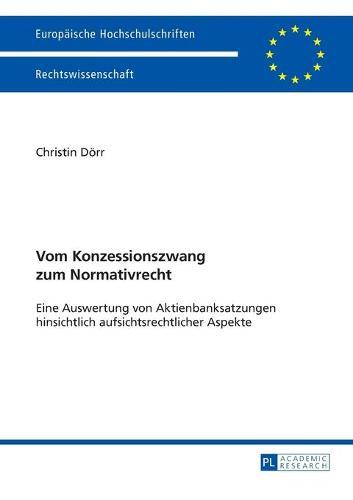 Vom Konzessionszwang Zum Normativrecht: Eine Auswertung Von Aktienbanksatzungen Hinsichtlich Aufsichtsrechtlicher Aspekte - Europaeische Hochschulschriften / European University Studie 5490 (Paperback)