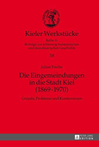 Die Eingemeindungen in Die Stadt Kiel (1869-1970): Gruende, Probleme Und Kontroversen - Kieler Werkstuecke 38 (Hardback)