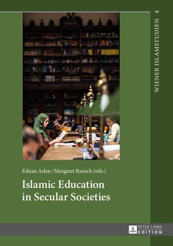 Islamic Education in Secular Societies: In Cooperation with Sedef Sertkan and Zsofia Windisch - Wiener Islamstudien 4 (Hardback)