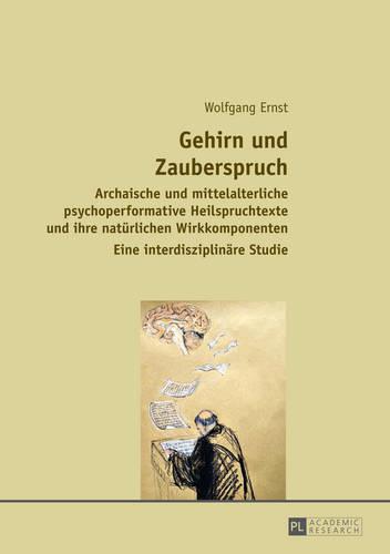 Gehirn Und Zauberspruch: Archaische Und Mittelalterliche Psychoperformative Heilspruchtexte Und Ihre Natuerlichen Wirkkomponenten- Eine Interdisziplinaere Studie (Hardback)
