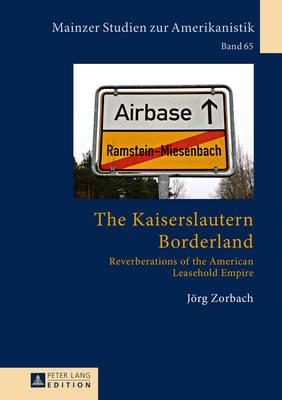 The Kaiserslautern Borderland: Reverberations of the American Leasehold Empire - Mainzer Studien Zur Amerikanistik 65 (Hardback)