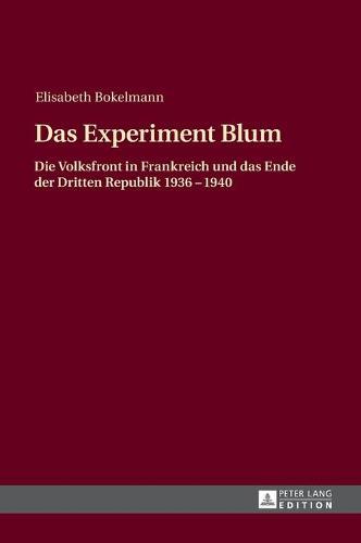 Das Experiment Blum: Die Volksfront in Frankreich Und Das Ende Der Dritten Republik 1936 - 1940 (Hardback)