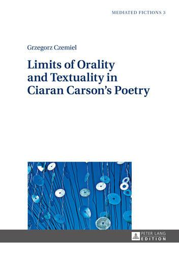 Limits of Orality and Textuality in Ciaran Carson's Poetry - Mediated Fictions 3 (Hardback)