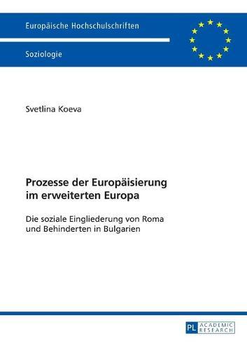 Prozesse Der Europaeisierung Im Erweiterten Europa: Die Soziale Eingliederung Von Roma Und Behinderten in Bulgarien - Europaeische Hochschulschriften / European University Studie 457 (Paperback)