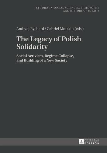 The Legacy of Polish Solidarity: Social Activism, Regime Collapse, and Building of a New Society - Studies in Social Sciences, Philosophy and History of Ideas 8 (Hardback)